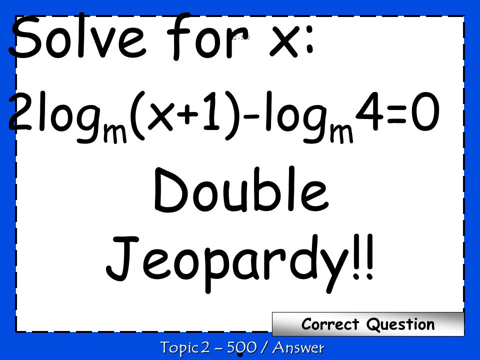 Solve for x: 2log m (x+1)-log m 4=0 Double Jeopardy!!.