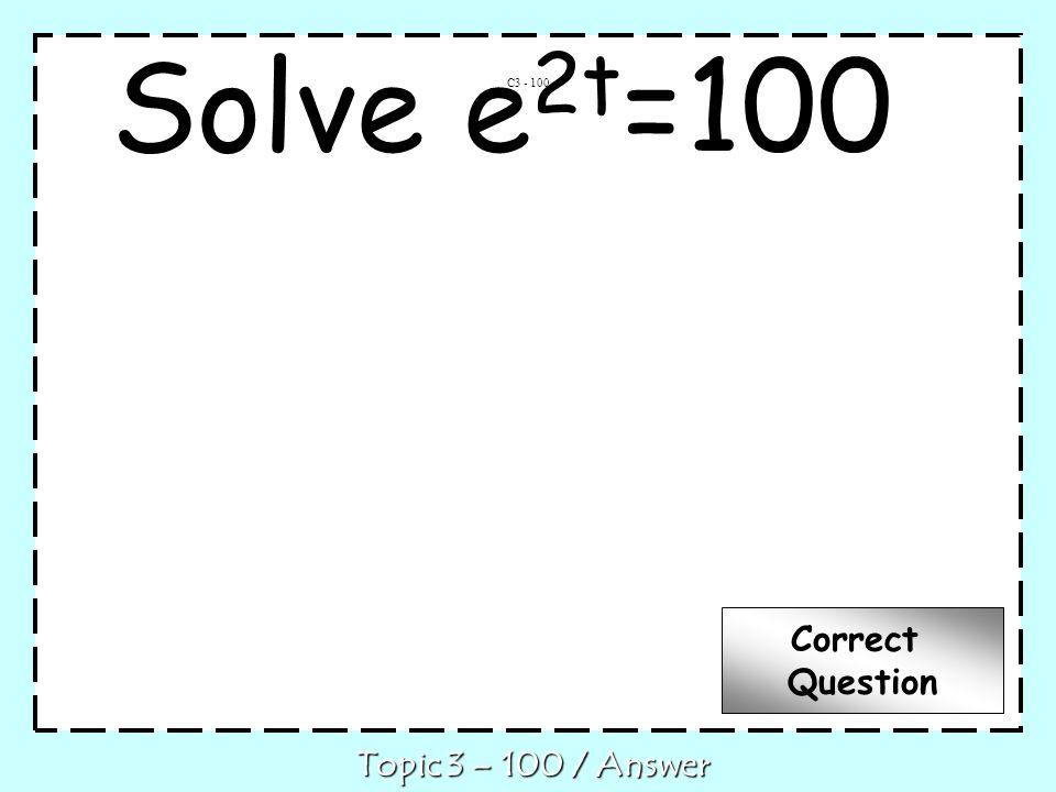 Solve e 2t =100 C3 - 100 Topic 3 – 100 / Answer Correct Question