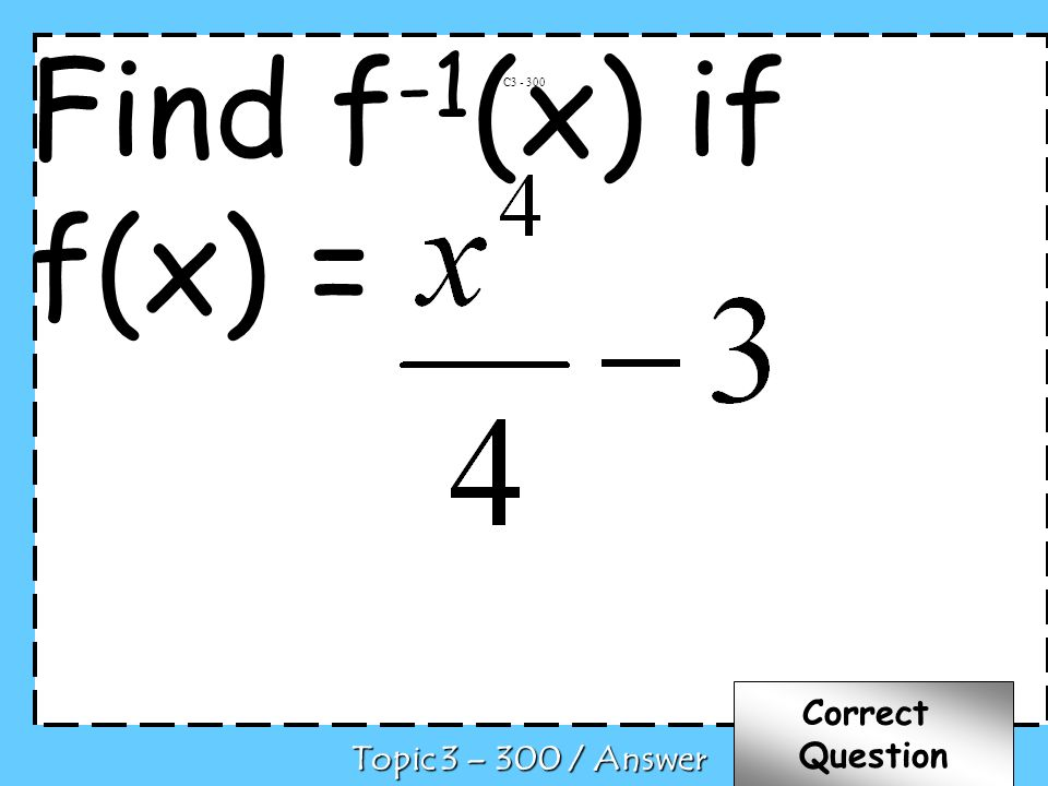 C Topic 3 – 300 / Answer Correct Question Find f -1 (x) if f(x) =