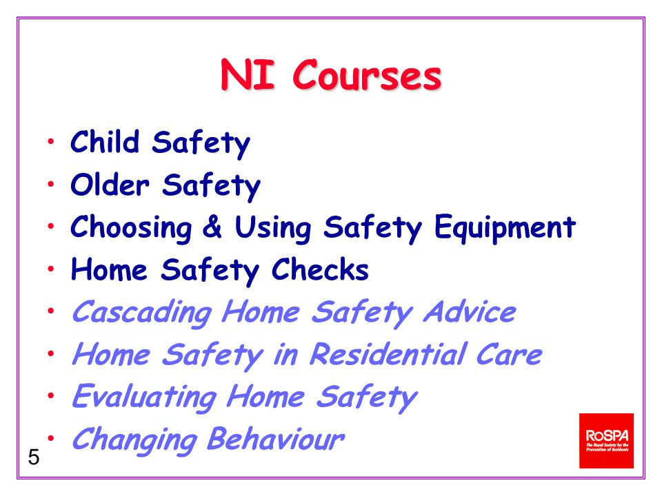 5 NI Courses Child Safety Older Safety Choosing & Using Safety Equipment Home Safety Checks Cascading Home Safety Advice Home Safety in Residential Care Evaluating Home Safety Changing Behaviour