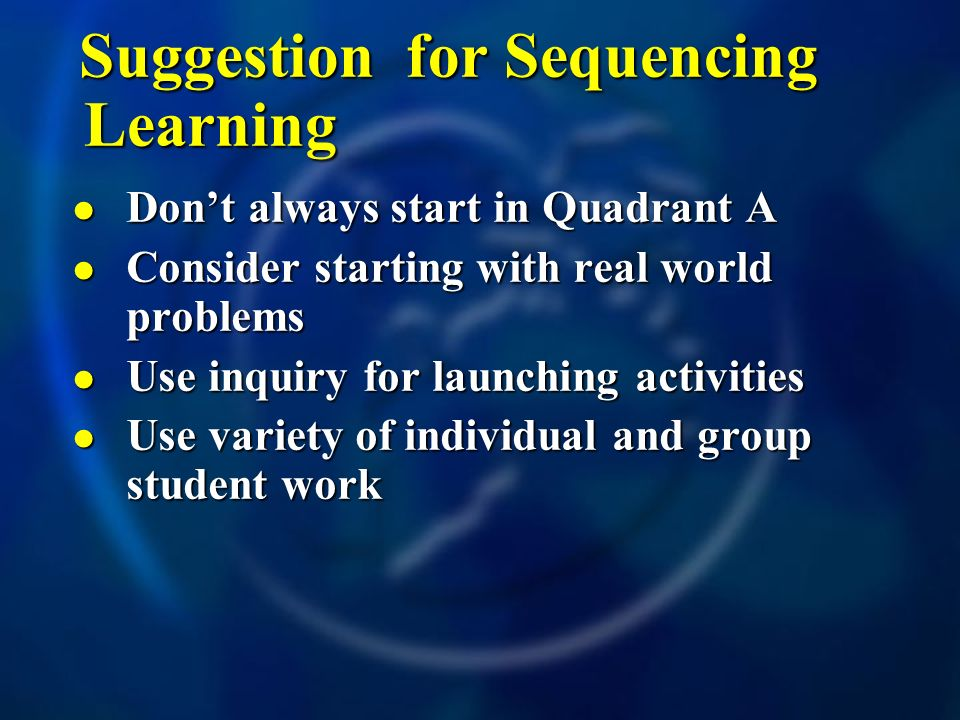 Suggestion for Sequencing Learning Dont always start in Quadrant A Dont always start in Quadrant A Consider starting with real world problems Consider