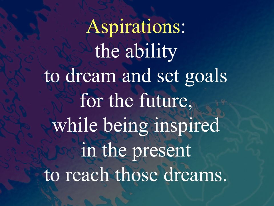 Aspirations: the ability to dream and set goals for the future, while being inspired in the present to reach those dreams.