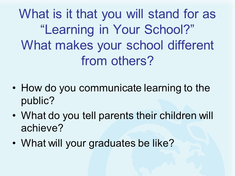 What is it that you will stand for as Learning in Your School? What makes your school different from others? How do you communicate learning to the pu