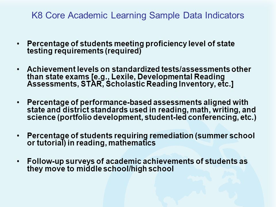 K8 Core Academic Learning Sample Data Indicators Percentage of students meeting proficiency level of state testing requirements (required) Achievement
