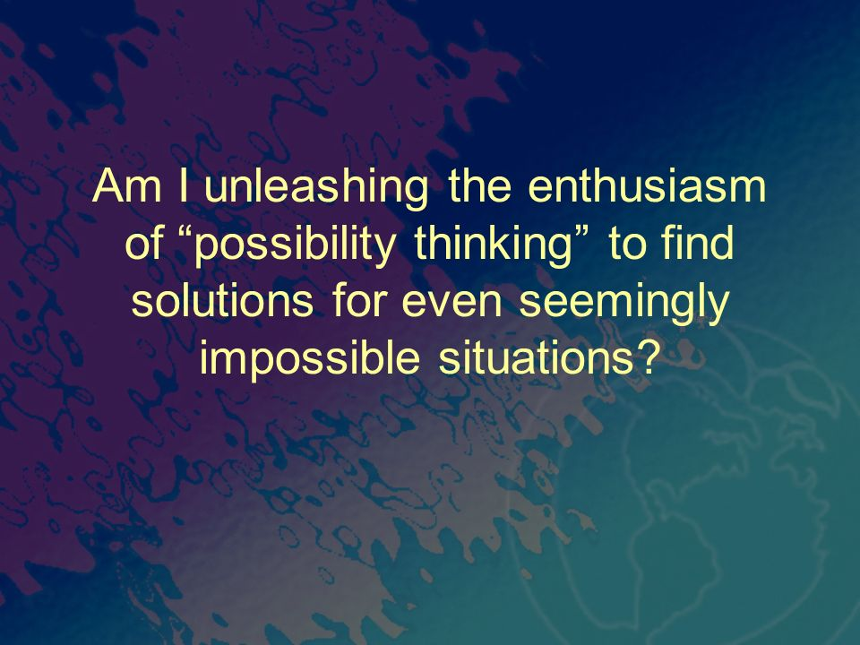 Am I unleashing the enthusiasm of possibility thinking to find solutions for even seemingly impossible situations?