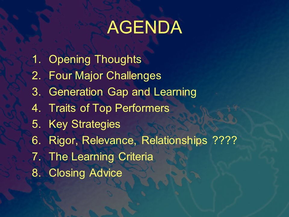 AGENDA 1.Opening Thoughts 2.Four Major Challenges 3.Generation Gap and Learning 4.Traits of Top Performers 5.Key Strategies 6.Rigor, Relevance, Relati