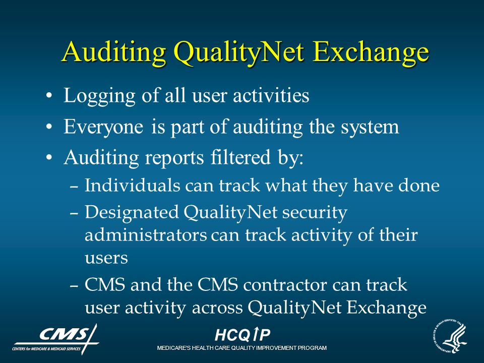 HCQ P MEDICARES HEALTH CARE QUALITY IMPROVEMENT PROGRAM Auditing QualityNet Exchange Logging of all user activities Everyone is part of auditing the s