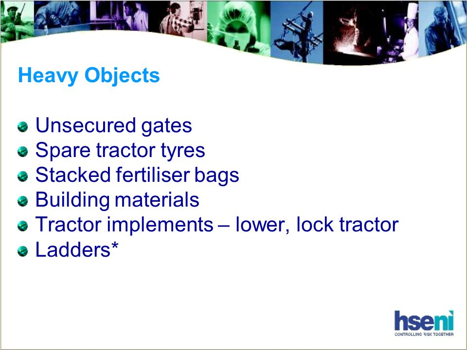 Heavy Objects Unsecured gates Spare tractor tyres Stacked fertiliser bags Building materials Tractor implements – lower, lock tractor Ladders*