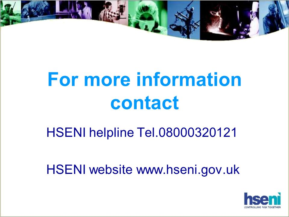 For more information contact HSENI helpline Tel.08000320121 HSENI website www.hseni.gov.uk
