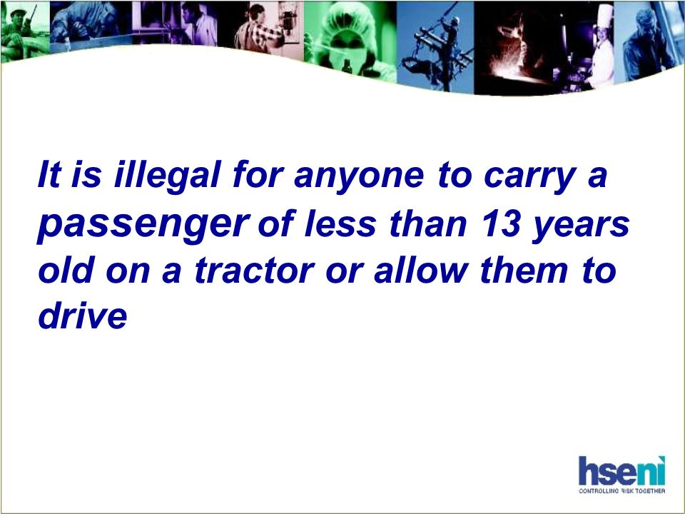 It is illegal for anyone to carry a passenger of less than 13 years old on a tractor or allow them to drive
