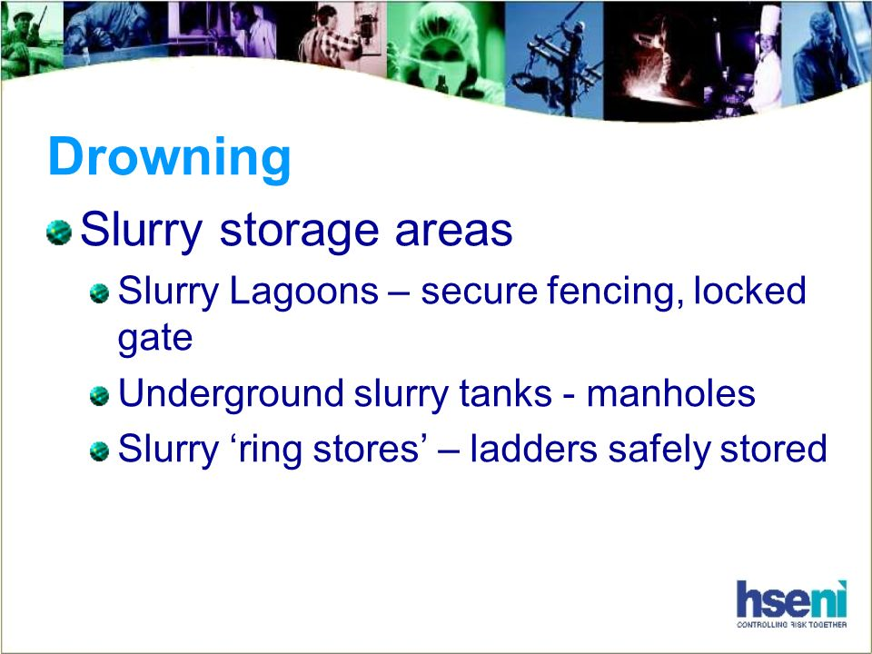 Drowning Slurry storage areas Slurry Lagoons – secure fencing, locked gate Underground slurry tanks - manholes Slurry ring stores – ladders safely sto