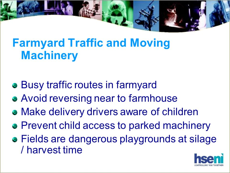 Farmyard Traffic and Moving Machinery Busy traffic routes in farmyard Avoid reversing near to farmhouse Make delivery drivers aware of children Prevent child access to parked machinery Fields are dangerous playgrounds at silage / harvest time