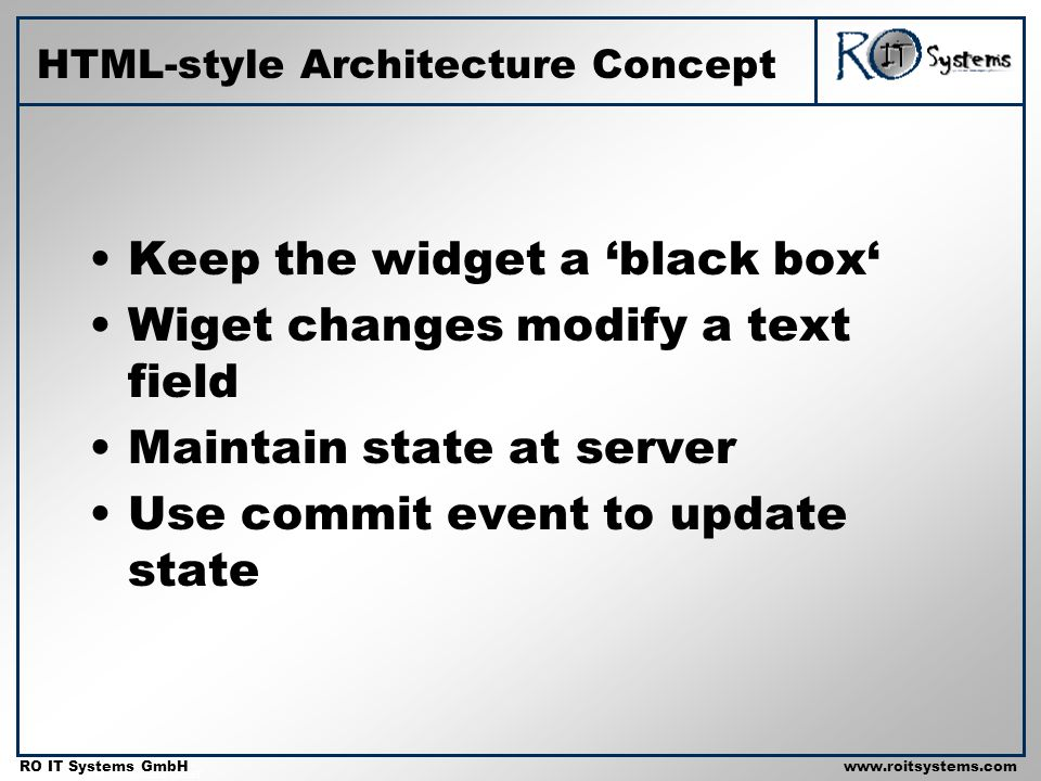 Copyright 2001 RO IT Systems GmbH RO IT Systems GmbHwww.roitsystems.com HTML-style Architecture Concept Keep the widget a black box Wiget changes modi
