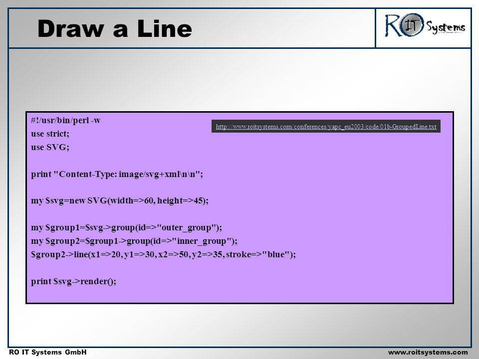 Copyright 2001 RO IT Systems GmbH RO IT Systems GmbHwww.roitsystems.com Draw a Line #!/usr/bin/perl -w use strict; use SVG; print