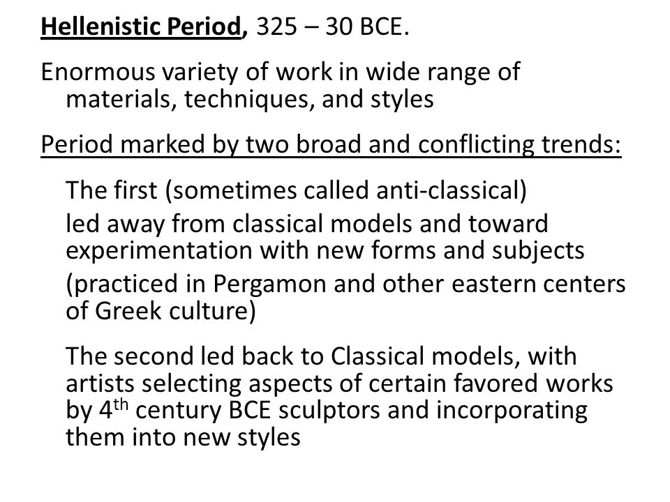 Hellenistic Period, 325 – 30 BCE. Enormous variety of work in wide range of materials, techniques, and styles Period marked by two broad and conflicti