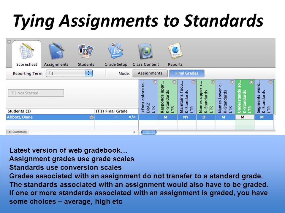 Tying Assignments to Standards Latest version of web gradebook… Assignment grades use grade scales Standards use conversion scales Grades associated with an assignment do not transfer to a standard grade.