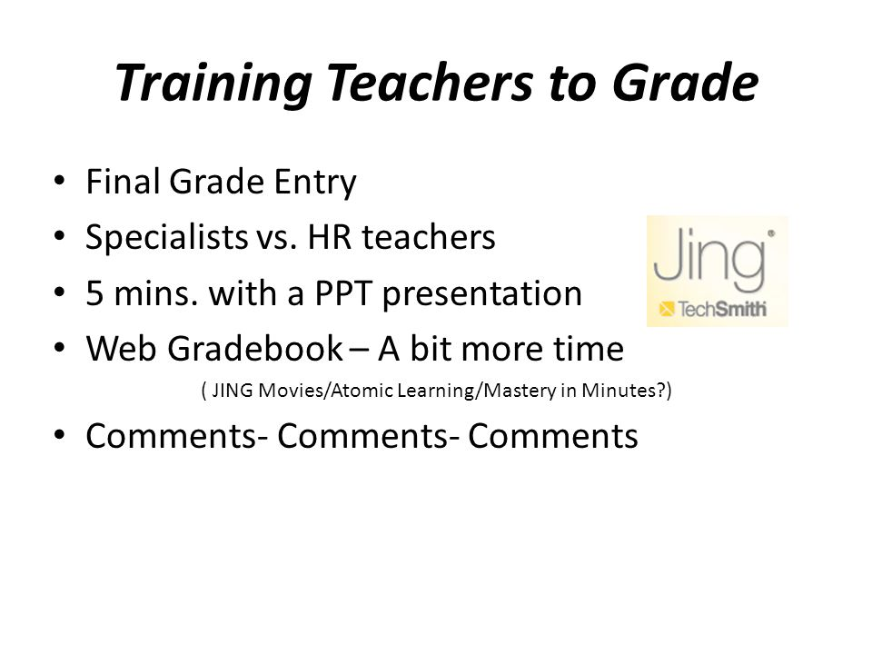 Training Teachers to Grade Final Grade Entry Specialists vs. HR teachers 5 mins. with a PPT presentation Web Gradebook – A bit more time ( JING Movies