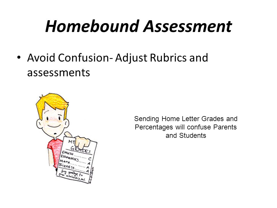Homebound Assessment Avoid Confusion- Adjust Rubrics and assessments Sending Home Letter Grades and Percentages will confuse Parents and Students