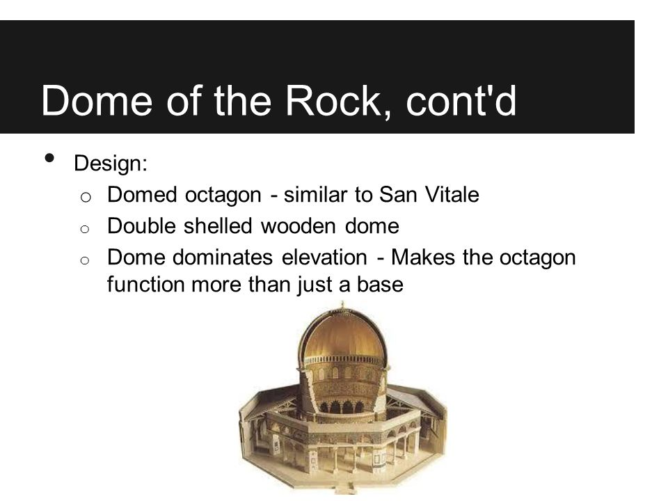 Dome of the Rock, cont'd Design: o Domed octagon - similar to San Vitale o Double shelled wooden dome o Dome dominates elevation - Makes the octagon f