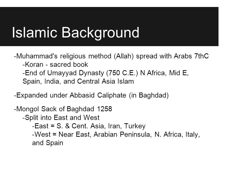 Islamic Background -Muhammad's religious method (Allah) spread with Arabs 7thC -Koran - sacred book -End of Umayyad Dynasty (750 C.E.) N Africa, Mid E