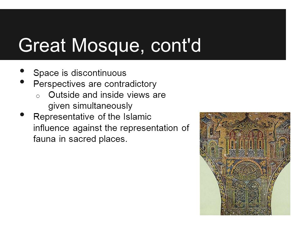 Great Mosque, cont'd Space is discontinuous Perspectives are contradictory o Outside and inside views are given simultaneously Representative of the I