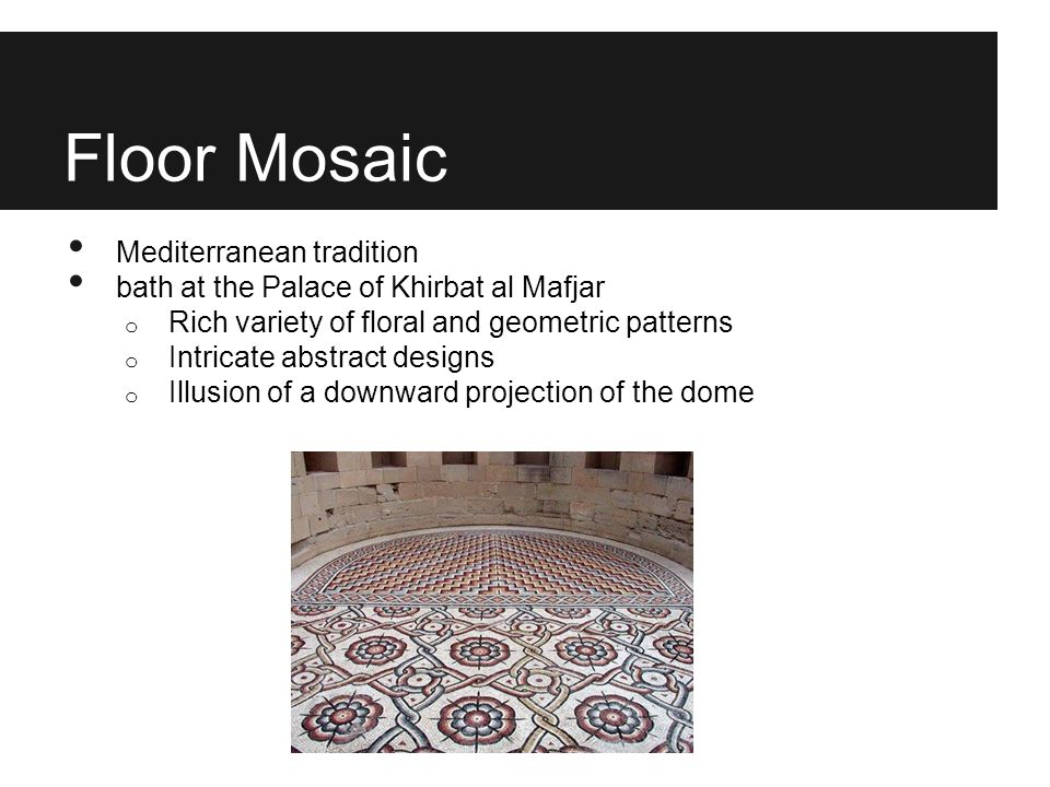 Floor Mosaic Mediterranean tradition bath at the Palace of Khirbat al Mafjar o Rich variety of floral and geometric patterns o Intricate abstract desi