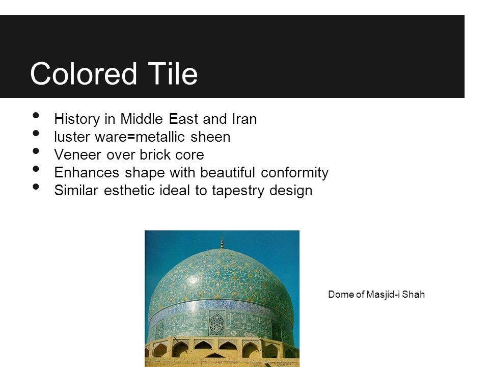 Colored Tile History in Middle East and Iran luster ware=metallic sheen Veneer over brick core Enhances shape with beautiful conformity Similar esthet