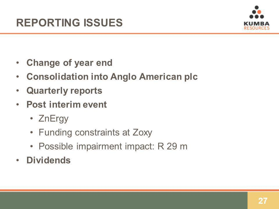 27 REPORTING ISSUES Change of year end Consolidation into Anglo American plc Quarterly reports Post interim event ZnErgy Funding constraints at Zoxy Possible impairment impact: R 29 m Dividends