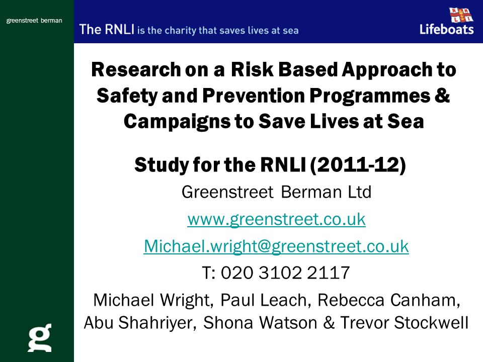 greenstreet berman Research on a Risk Based Approach to Safety and Prevention Programmes & Campaigns to Save Lives at Sea Greenstreet Berman Ltd www.greenstreet.co.uk Michael.wright@greenstreet.co.uk T: 020 3102 2117 Michael Wright, Paul Leach, Rebecca Canham, Abu Shahriyer, Shona Watson & Trevor Stockwell Study for the RNLI (2011-12)