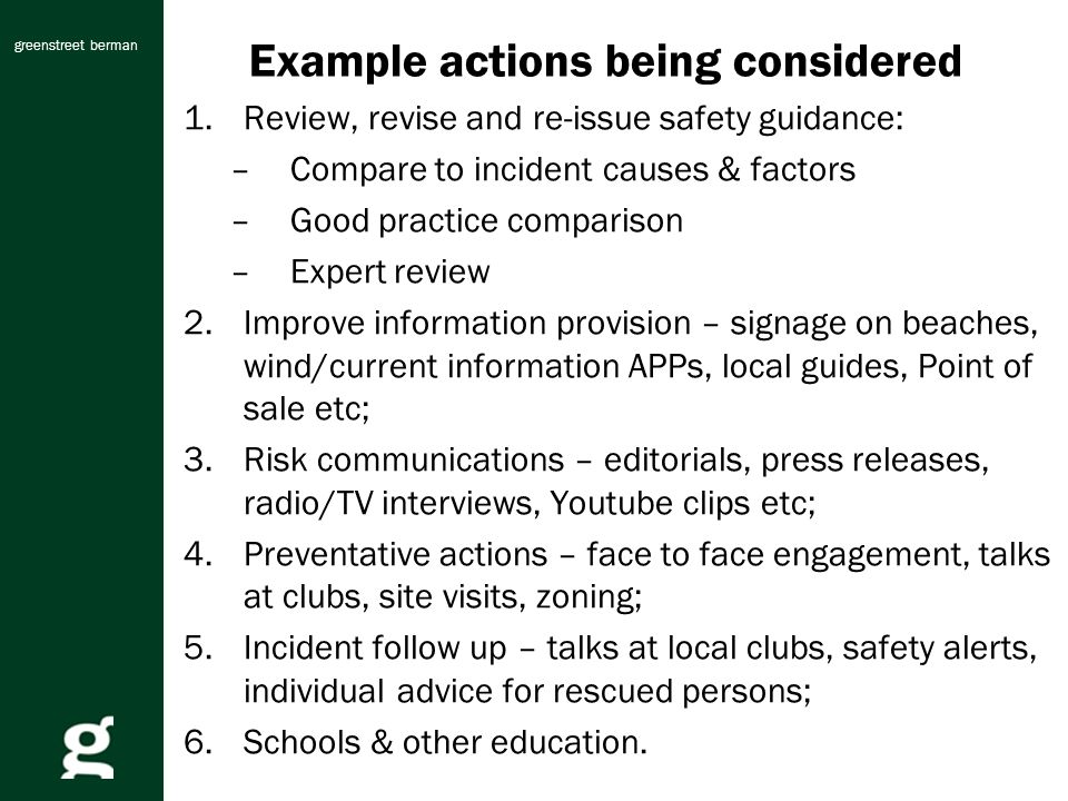 greenstreet berman Example actions being considered 1.Review, revise and re-issue safety guidance: –Compare to incident causes & factors –Good practice comparison –Expert review 2.Improve information provision – signage on beaches, wind/current information APPs, local guides, Point of sale etc; 3.Risk communications – editorials, press releases, radio/TV interviews, Youtube clips etc; 4.Preventative actions – face to face engagement, talks at clubs, site visits, zoning; 5.Incident follow up – talks at local clubs, safety alerts, individual advice for rescued persons; 6.Schools & other education.