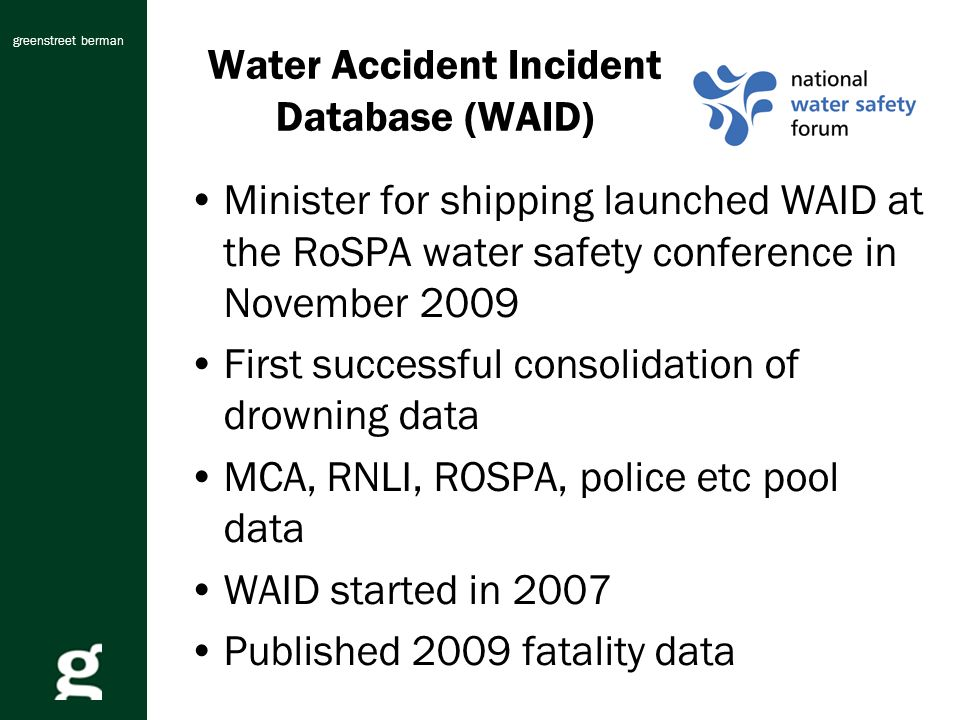 greenstreet berman Water Accident Incident Database (WAID) Minister for shipping launched WAID at the RoSPA water safety conference in November 2009 First successful consolidation of drowning data MCA, RNLI, ROSPA, police etc pool data WAID started in 2007 Published 2009 fatality data