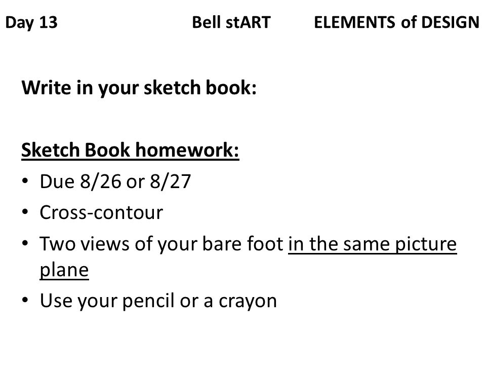 Day 13 Bell stART ELEMENTS of DESIGN Write in your sketch book: Sketch Book homework: Due 8/26 or 8/27 Cross-contour Two views of your bare foot in the same picture plane Use your pencil or a crayon
