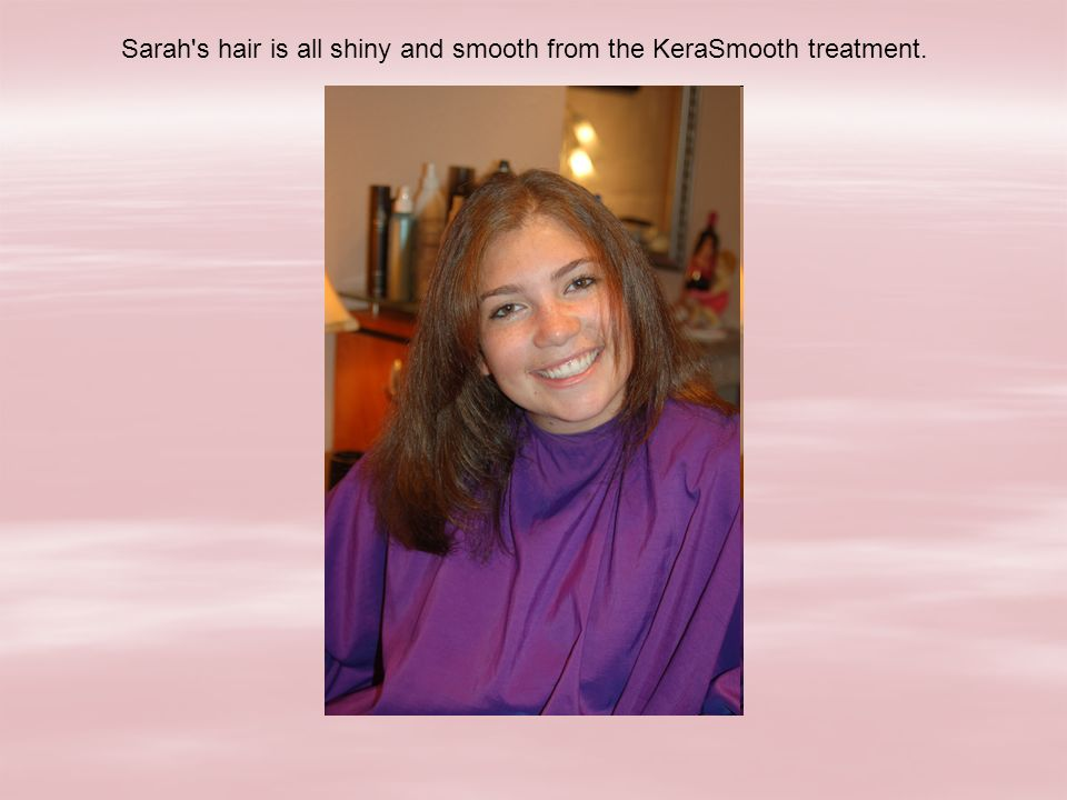 Sarah s hair is all shiny and smooth from the KeraSmooth treatment.