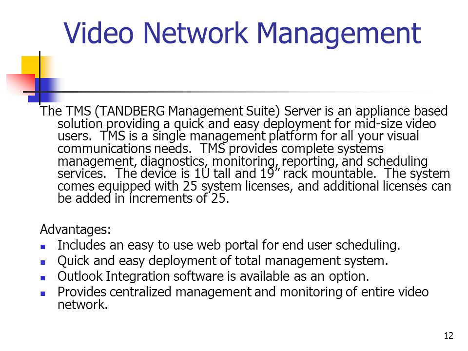 12 Video Network Management The TMS (TANDBERG Management Suite) Server is an appliance based solution providing a quick and easy deployment for mid-size video users.