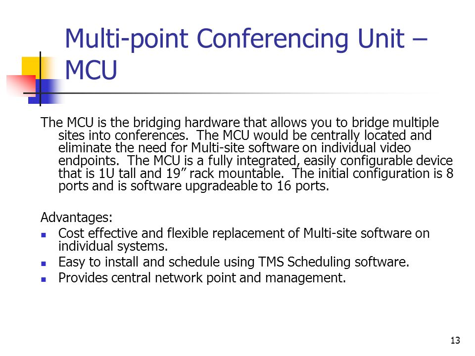13 Multi-point Conferencing Unit – MCU The MCU is the bridging hardware that allows you to bridge multiple sites into conferences.