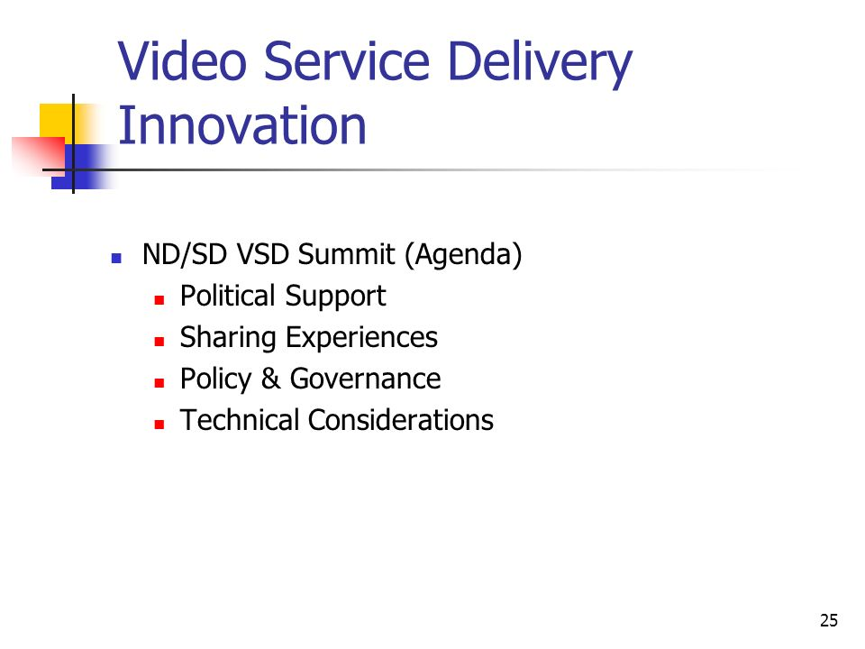 25 Video Service Delivery Innovation ND/SD VSD Summit (Agenda) Political Support Sharing Experiences Policy & Governance Technical Considerations