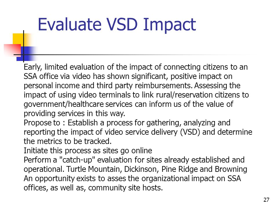 27 Evaluate VSD Impact Early, limited evaluation of the impact of connecting citizens to an SSA office via video has shown significant, positive impact on personal income and third party reimbursements.