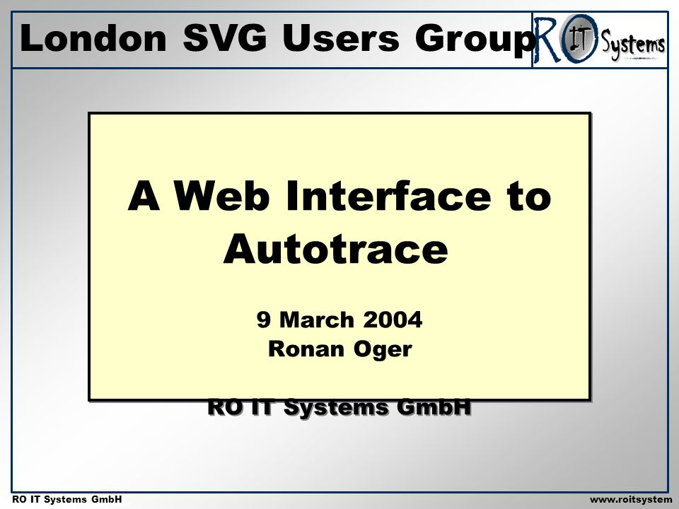 Copyright 2001 RO IT Systems GmbH RO IT Systems GmbHwww.roitsystem s.com A Web Interface to Autotrace 9 March 2004 Ronan Oger RO IT Systems GmbH London SVG Users Group