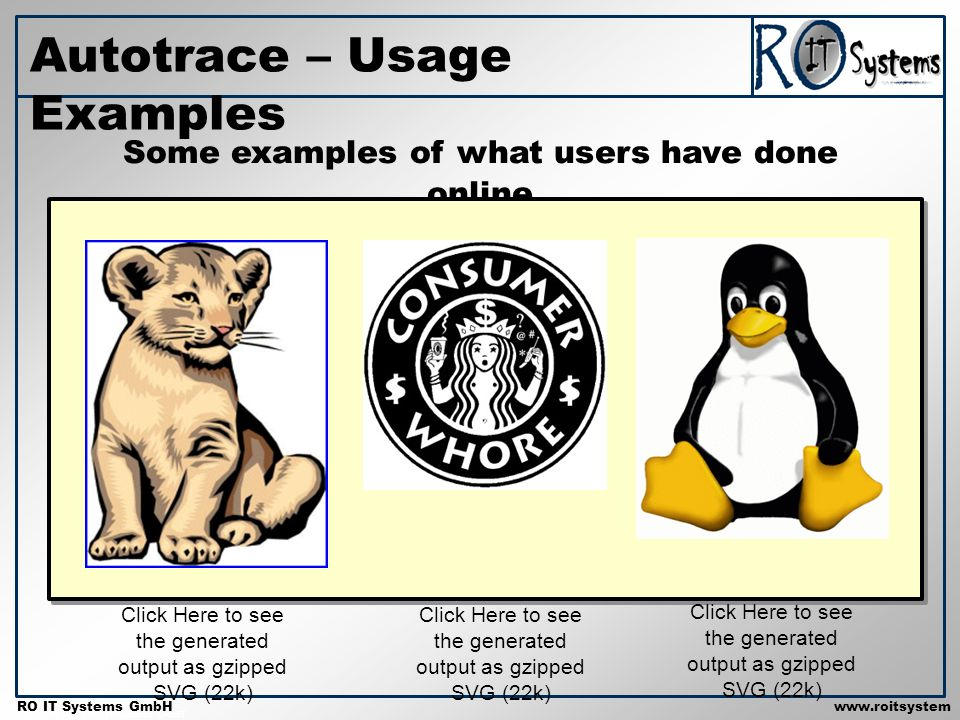 Copyright 2001 RO IT Systems GmbH RO IT Systems GmbHwww.roitsystem s.com Autotrace – Usage Examples Some examples of what users have done online Click Here to see the generated output as gzipped SVG (22k)