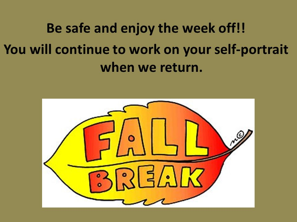 Be safe and enjoy the week off!! You will continue to work on your self-portrait when we return.