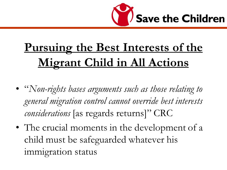 Pursuing the Best Interests of the Migrant Child in All Actions Non-rights bases arguments such as those relating to general migration control cannot