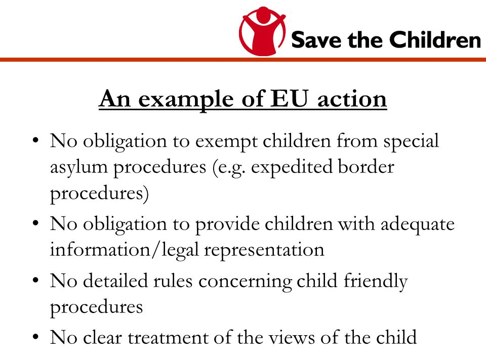An example of EU action No obligation to exempt children from special asylum procedures (e.g. expedited border procedures) No obligation to provide ch