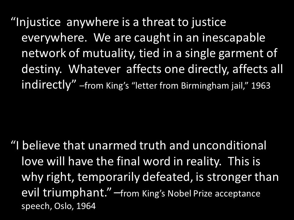 Injustice anywhere is a threat to justice everywhere. We are caught in an inescapable network of mutuality, tied in a single garment of destiny. Whate