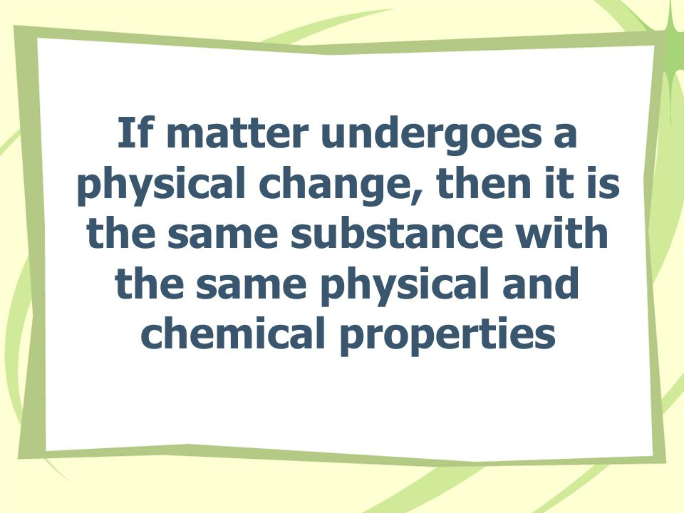 If matter undergoes a physical change, then it is the same substance with the same physical and chemical properties
