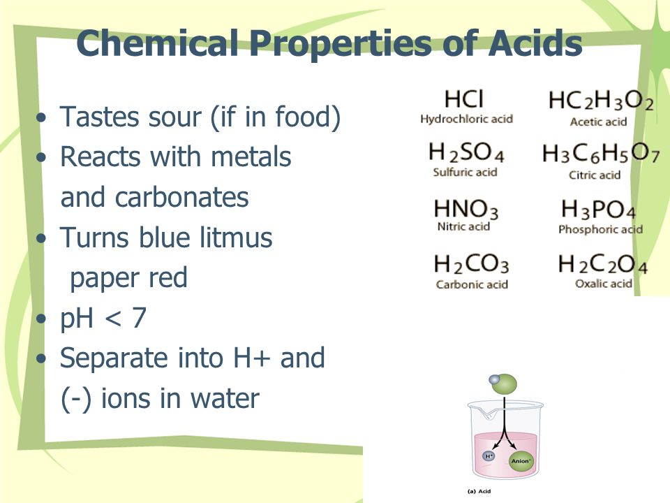 Chemical Properties of Acids Tastes sour (if in food) Reacts with metals and carbonates Turns blue litmus paper red pH < 7 Separate into H+ and (-) io