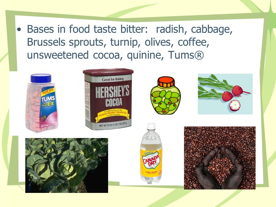 Bases in food taste bitter: radish, cabbage, Brussels sprouts, turnip, olives, coffee, unsweetened cocoa, quinine, Tums®