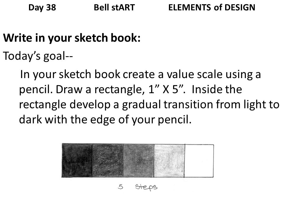 Day 38 Bell stART ELEMENTS of DESIGN Write in your sketch book: Todays goal-- In your sketch book create a value scale using a pencil.