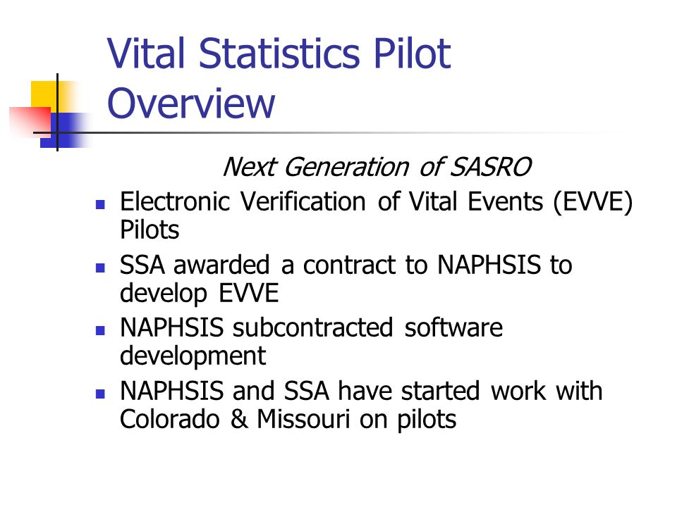 Vital Statistics Pilot Overview Next Generation of SASRO Electronic Verification of Vital Events (EVVE) Pilots SSA awarded a contract to NAPHSIS to develop EVVE NAPHSIS subcontracted software development NAPHSIS and SSA have started work with Colorado & Missouri on pilots