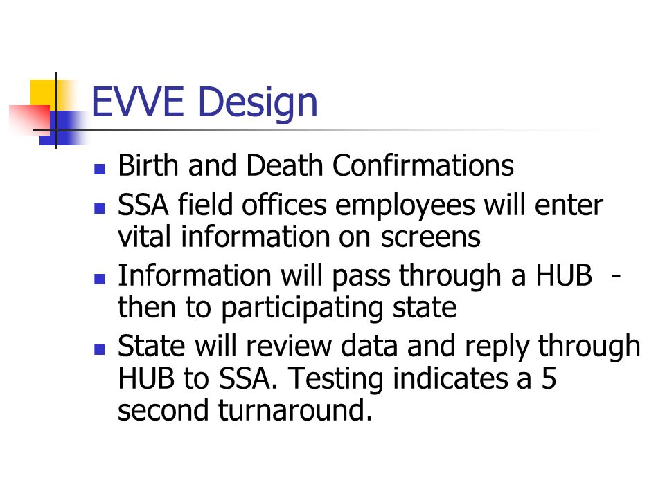 EVVE Design Birth and Death Confirmations SSA field offices employees will enter vital information on screens Information will pass through a HUB - then to participating state State will review data and reply through HUB to SSA.