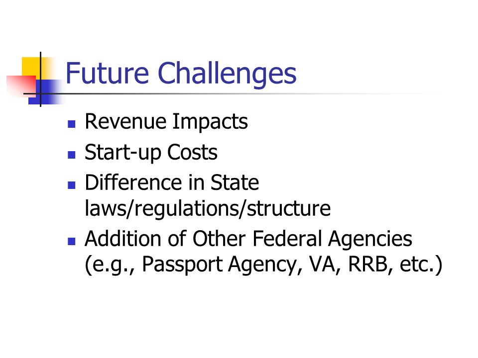 Future Challenges Revenue Impacts Start-up Costs Difference in State laws/regulations/structure Addition of Other Federal Agencies (e.g., Passport Agency, VA, RRB, etc.)